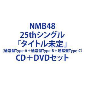NMB48 / 25thシングル「タイトル未定」(通常盤Type-A+通常盤Type-B+通常盤Type-C) (初回仕様) [CD+DVDセット]|starclub