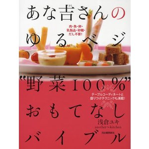 """あな吉さんのゆるベジ""""野菜100%""""おもてなしバイブル 肉・魚・卵・乳製品・砂糖・だし不要! テーブルコーディネートと盛りつけテクニックも満載!"""