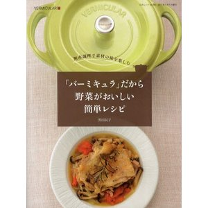 「バーミキュラ」だから野菜がおいしい簡単レシピ 無水調理で素材の味を楽しむ