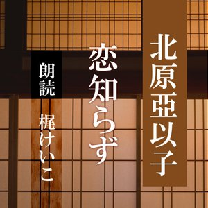 [ 朗読 CD ]恋知らず  [著者:北原亞以子]  [朗読:梶けいこ] 【CD1枚】 全文朗読 送料無料 文豪|store-kotonoha