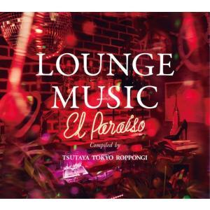 【TSUTAYA TOKYO ROPPONGIオリジナルCD】LOUNGE MUSIC El Paraiso|t-tokyoroppongi