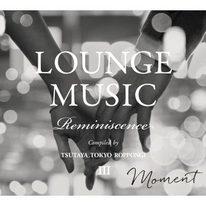 【TSUTAYA TOKYO ROPPONGIオリジナルCD】LOUNGE MUSIC Reminiscence III|t-tokyoroppongi