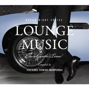"【TSUTAYA TOKYO ROPPONGIオリジナルCD】URBAN NIGHT CRUISE LOUNGE MUSIC ""In a Gentle Time""