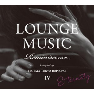 【TSUTAYA TOKYO ROPPONGIオリジナルCD】LOUNGE MUSIC Reminiscence IV|t-tokyoroppongi