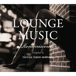 【TSUTAYA TOKYO ROPPONGIオリジナルCD】LOUNGE MUSIC Reminiscence|t-tokyoroppongi