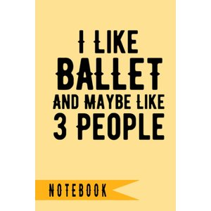 I Like Ballet And Maybe Like 3 People ,Notebook: Lined Notebook / journal tenbin-do