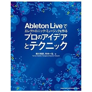 横川理彦 Ableton Liveでエレクトロニック・ミュージックを作る プロのアイデアとテクニック...