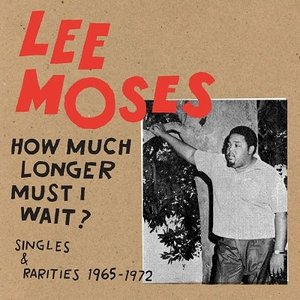 Lee Moses How Much Longer Must I Wait?: Singles & ...