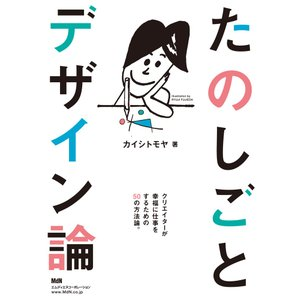 たのしごとデザイン論   カイシトモヤ  出版社:エムディエヌコーポレーション|umd-tsutayabooks