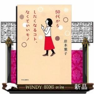 50代からしたくなるコト、なくていいモノ(単行本)岸本 葉子 windybooks