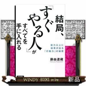 結局、「すぐやる人」がすべてを手に入れる  能力以上に結果が出る「行動力」の秘密 / 出版社-青春出版社|windybooks