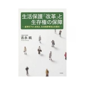 生活保護「改革」と生存権の保障 基準引下げ、法改正、生活困窮者自立支援法/吉永純