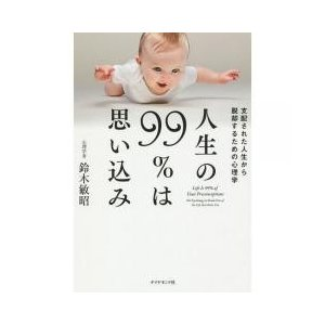 実用書 / 人生の99%は思い込み 支配された人生から脱却するための心理学/鈴木敏昭