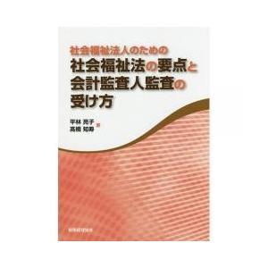 社会福祉法人のための社会福祉法の要点と会計監査人監査の受け方/平林亮子/高橋知寿