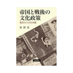 日本史 / 帝国と戦後の文化政策 舞台の上の日本像/朴祥美