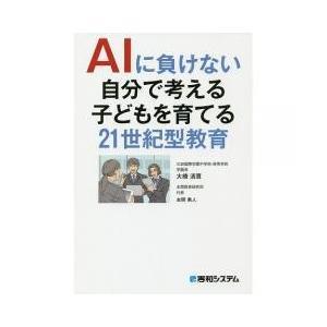AIに負けない自分で考える子どもを育てる21世紀型教育/大橋清貫/本間勇人