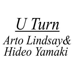 U Turn /Arto Lindsay & Hideo Yamaki