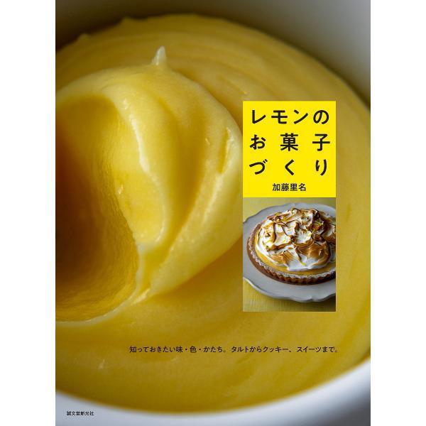 レモンのお菓子づくり 知っておきたい味・色・かたち。タルトからクッキー、スイーツまで。 / 加藤里名 / レシピ