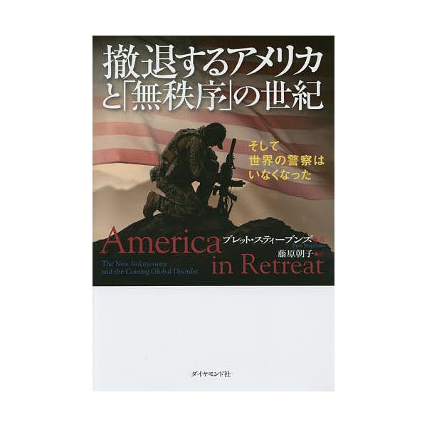 撤退するアメリカと「無秩序」の世紀 そして世界の警察はいなくなった / ブレット・スティーブンズ / 藤原朝子