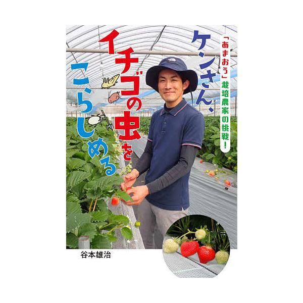 ケンさん、イチゴの虫をこらしめる 「あまおう」栽培農家の挑戦! / 谷本雄治