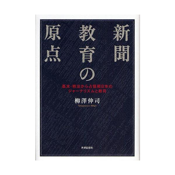 新聞教育の原点 幕末・明治から占領期日本のジャーナリズムと教育 / 柳澤伸司