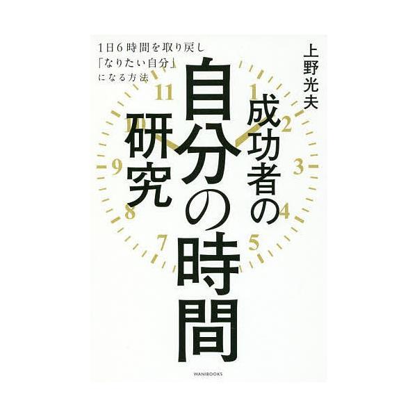 成功者の自分の時間研究 1日6時間を取り戻し「なりたい自分」になる方法 / 上野光夫