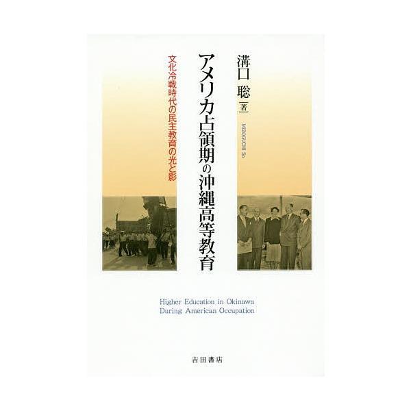 アメリカ占領期の沖縄高等教育 文化冷戦時代の民主教育の光と影 / 溝口聡