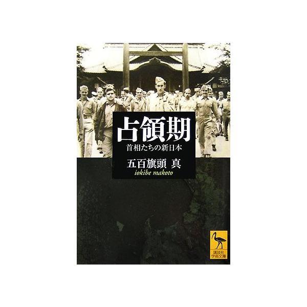 占領期 首相たちの新日本 講談社学術文庫1825/五百旗頭真【著】