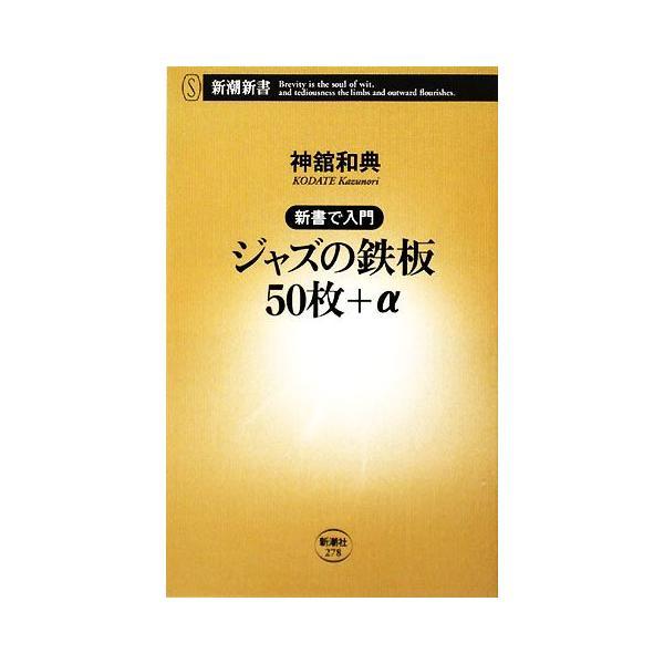 新書で入門 ジャズの鉄板50枚+α 新書で入門 新潮新書/神舘和典【著】