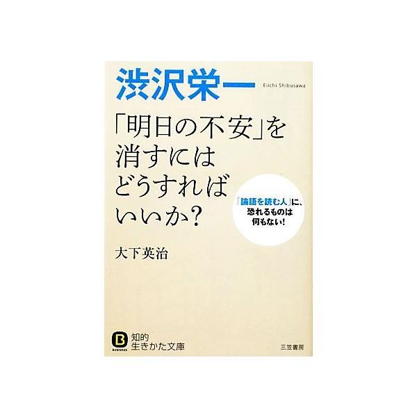 渋沢栄一「明日の不安」を消すにはどうすればいいか?知的生きかた文庫/大下英治 著