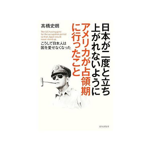 日本が二度と立ち上がれないようにアメリカが占領期に行ったこと こうして日本人は国を愛せなくなった/高橋史朗【著】