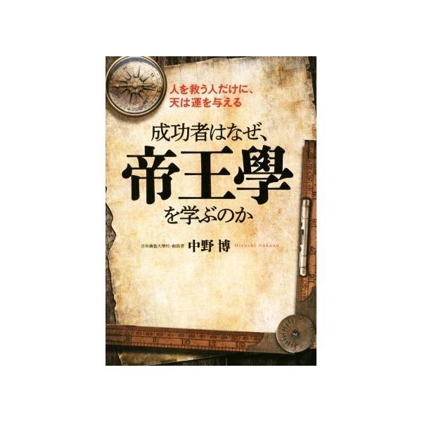 成功者はなぜ、帝王學を学ぶのか 人を救う人だけに、天は運を与える/中野博(著者)