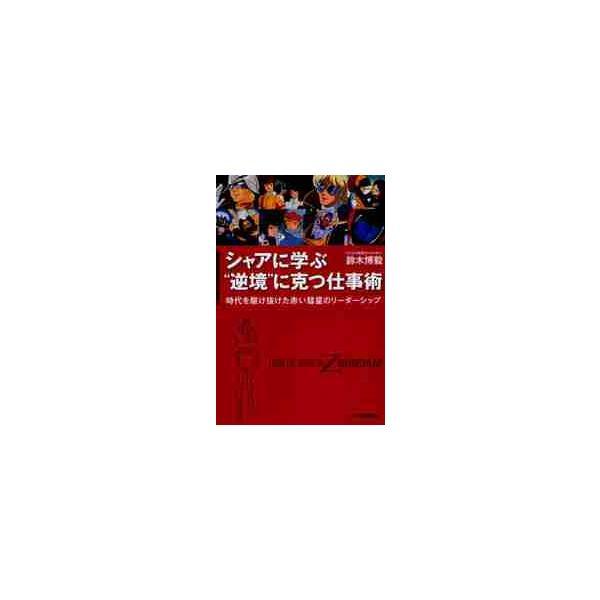 """シャアに学ぶ""""逆境""""に克つ仕事術 時代を駆け抜けた赤い彗星のリーダーシップ FROM THE STORY OF Z GUNDAM / 鈴木博毅/著"""