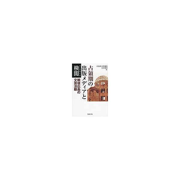 占領期の出版メディアと検閲(プレスコード) 戦後広島の文芸活動 / 広島市文化協会文芸部会/編