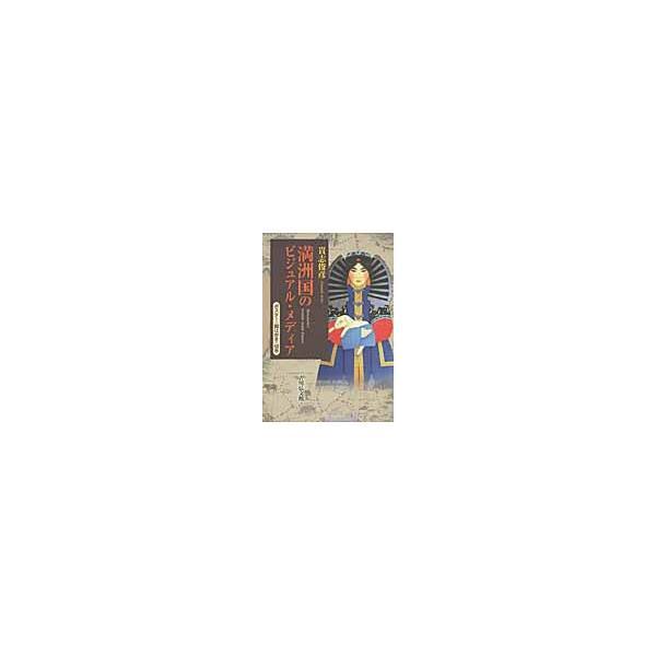 満洲国のビジュアル・メディア ポスター・絵はがき・切手 / 貴志俊彦/著