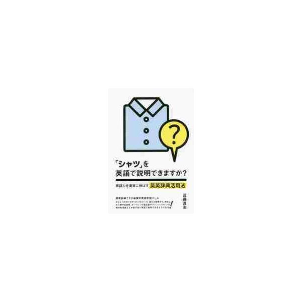 「シャツ」を英語で説明できますか? 英語力を着実に伸ばす英英辞典活用法 / 近藤真治/著
