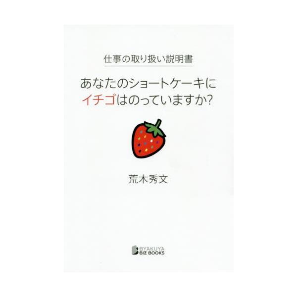仕事の取り扱い説明書 あなたのショートケーキにイチゴはのっていますか? / 荒木 秀文 著