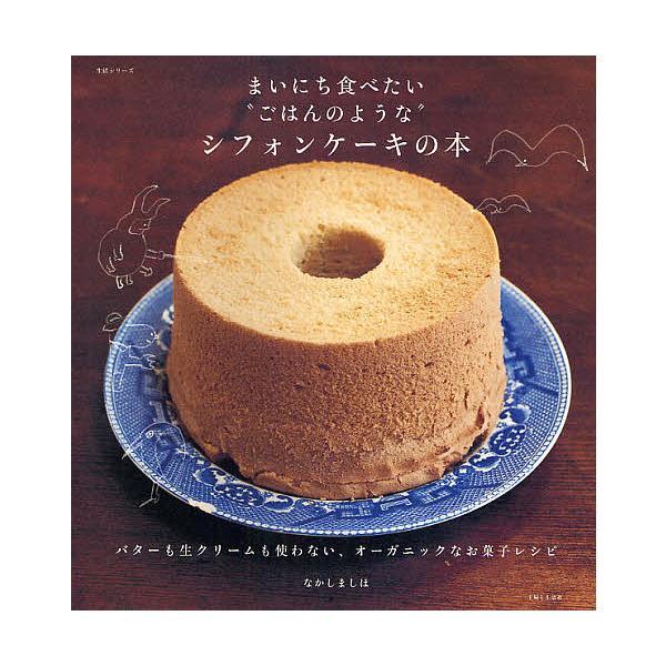 """毎日クーポン有/ まいにち食べたい""""ごはんのような""""シフォンケーキの本 バターも生クリームも使わない、オーガニックなお菓子レシピ/なかしましほ/レシピ"""