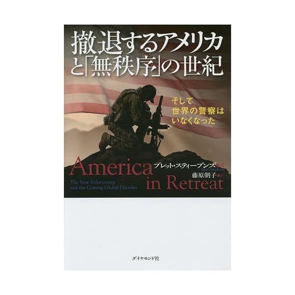 撤退するアメリカと「無秩序」の世紀 そして世界の警察はいなくなった/ブレット・スティーブンズ/藤原朝子