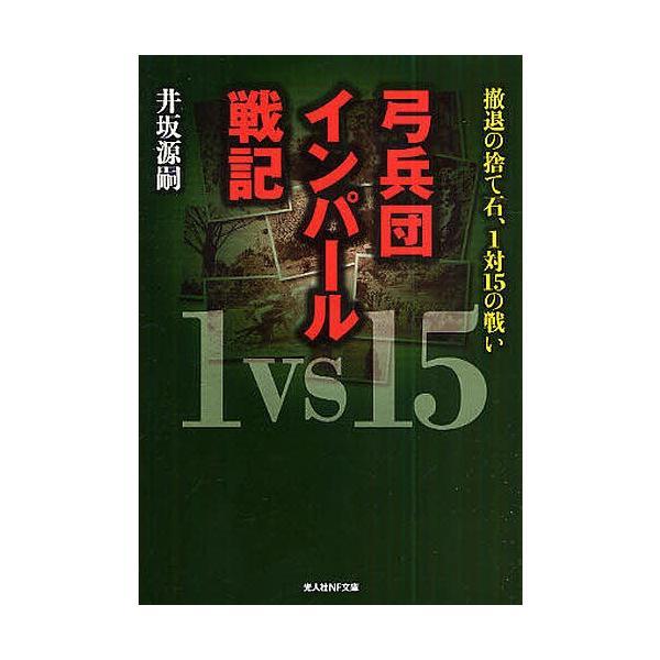 弓兵団インパール戦記 撤退の捨て石、1対15の戦い 新装版/井坂源嗣