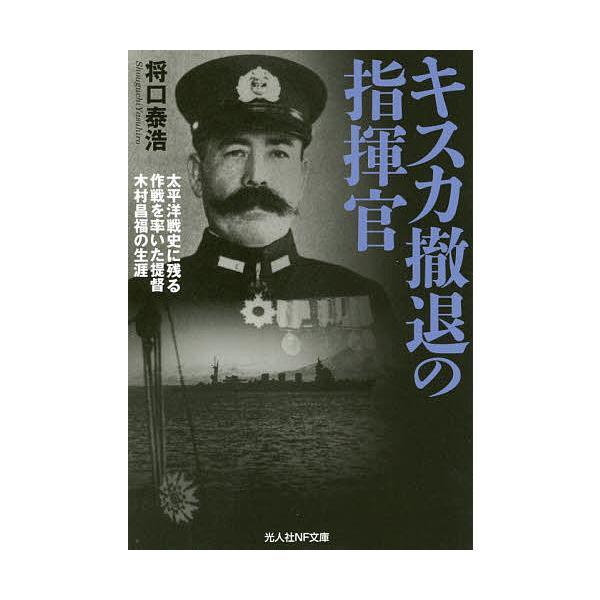 キスカ撤退の指揮官 太平洋戦史に残る作戦を率いた提督木村昌福の生涯/将口泰浩