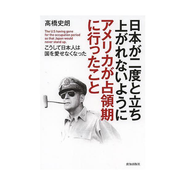 日本が二度と立ち上がれないようにアメリカが占領期に行ったこと こうして日本人は国を愛せなくなった/高橋史朗