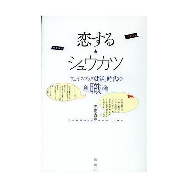 恋する★シュウカツ 「フェイスブック就活」時代の創職論/赤羽良剛