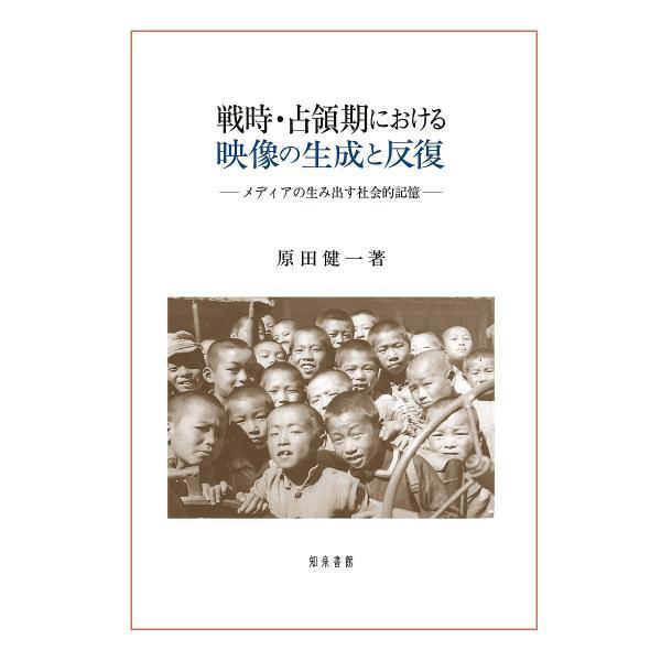 戦時・占領期における映像の生成と反復 メディアの生み出す社会的記憶/原田健一
