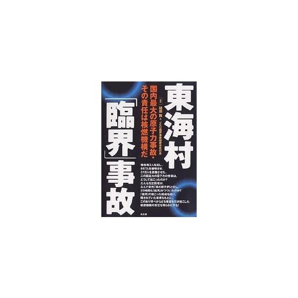 東海村「臨界」事故 国内最大の原子力事故・その責任は核燃機構だ/槌田敦/JCO臨界事故調査市民の会
