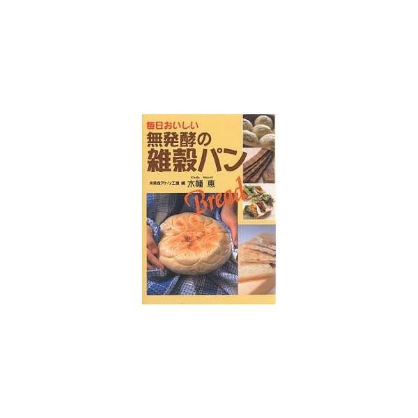 毎日クーポン有/ 毎日おいしい無発酵の雑穀パン/未来食アトリエ・風/木幡恵/レシピ