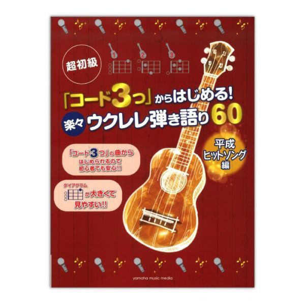 超初級 「コード3つ」からはじめる!楽々ウクレレ弾き語り60 平成ヒットソング編 ヤマハミュージックメディア