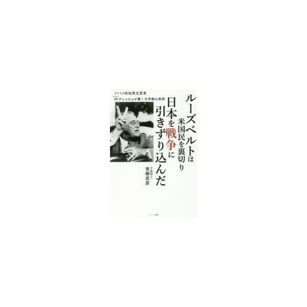 新品本/ルーズベルトは米国民を裏切り日本を戦争に引きずり込んだ アメリカ共和党元党首H・フィッシュが暴く日米戦の真相 青柳武彦/著
