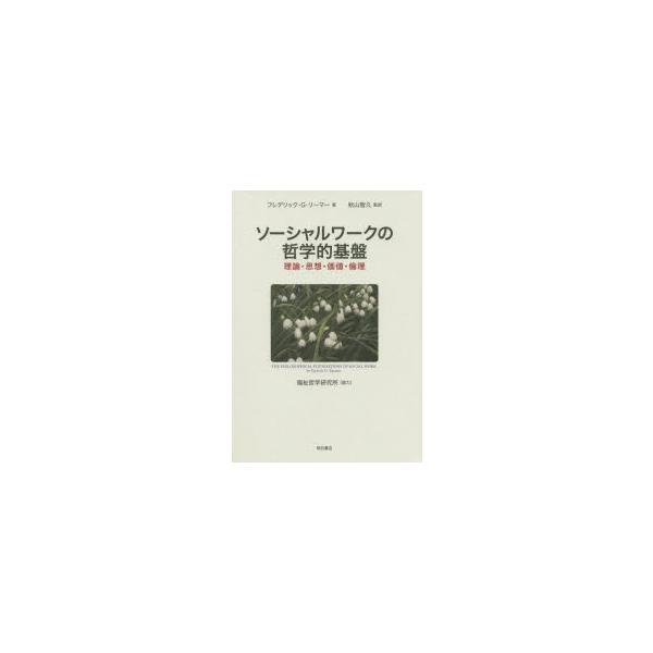 ソーシャルワークの哲学的基盤 理論・思想・価値・倫理 フレデリック・G・リーマー/著 秋山智久/監訳