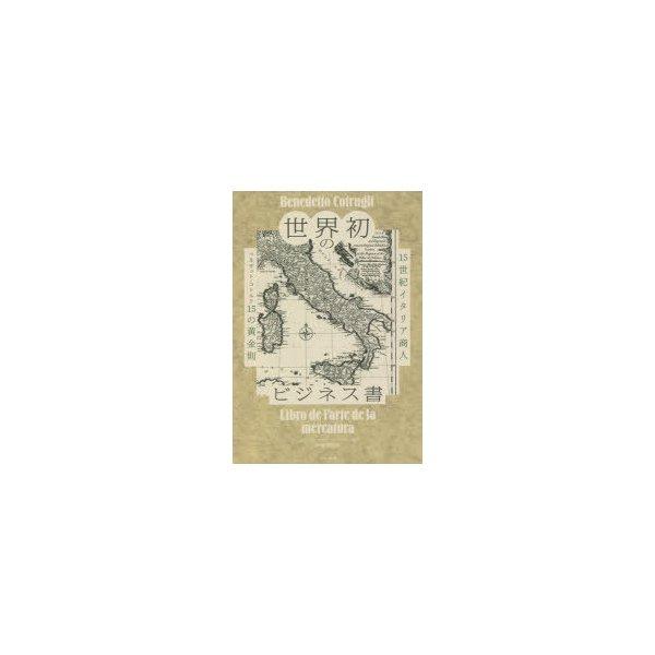 世界初のビジネス書 15世紀イタリア商人ベネデット・コトルリ15の黄金則 ベネデット・コトルリ/〔著〕 アレッサンドロ・ヴァグナー/編 伊藤博明/訳